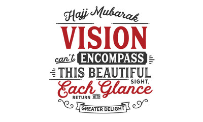 Hajj Mubarak – Vision can not encompass this beautiful sight, each glance return with greater delight.