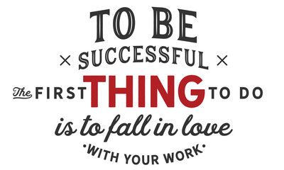 to be successful the first thing to do is to fall in love with your work