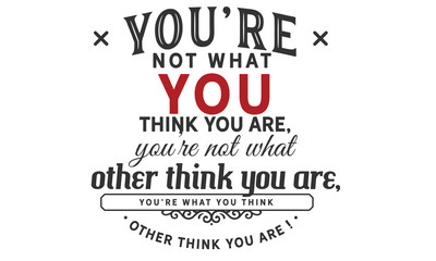 you're not what you think you are, you're not what other think you are, you're what you think other think you are !
