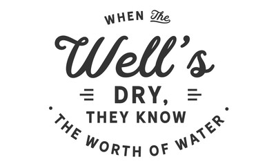 When the well's dry, they know the worth of water.