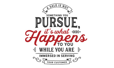 a sale is not something you persue, it's what happent to you while you are immersed in serving your customer