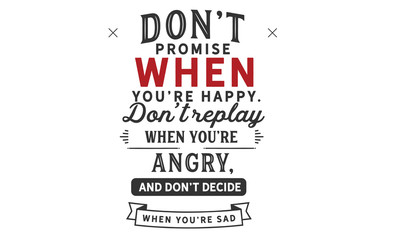 Don't promise when you're happy.Don't reply when you're angry,and don't decide when you're sad.