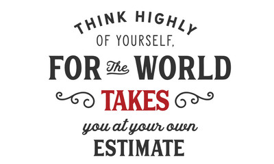 think highly of yoursself, for the world takes you at your own estimate