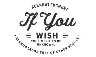 acknowledgment if you wish your merit to be unknown, acknowledge that of other people