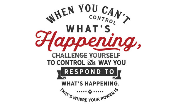 When you can't control what's happening, challenge yourself to control the way you respond to what's happening.That's where your power is