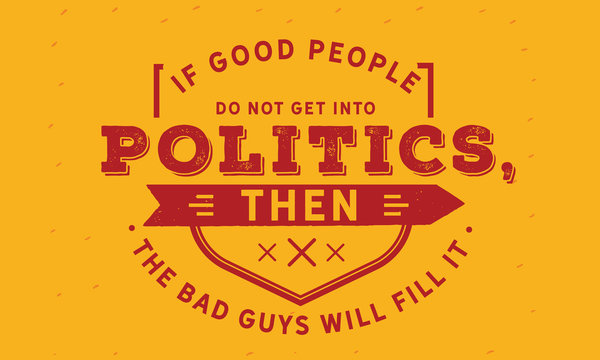 if good people do not get into politics then the bad guys will fill it