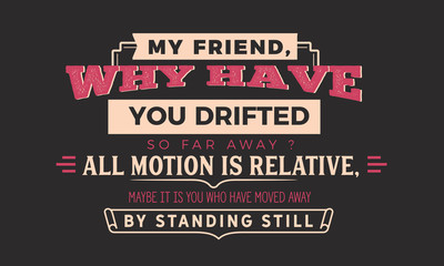 my friend why have you drifted so far away? all motion is relative, maybe it is you who have moved away by standing still