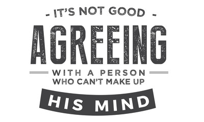 it's not good agreeing with a person who can't make up his mind
