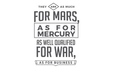They are as much for Mars, as for Mercury; as well qualified for war, as for business.