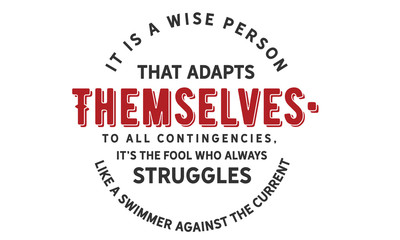 It is a wise person that adapts themselves to all contingencies; it's the fool who always struggles like a swimmer against the current.