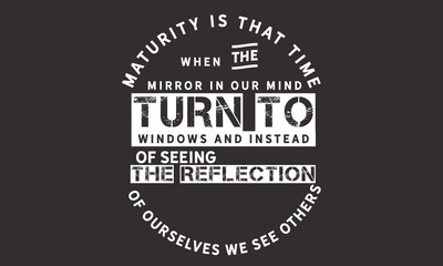 Maturity is that time when the mirrors in our mind turn to windows and instead of seeing the reflection of ourselves we see others.