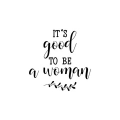 It is good to be a woman. Feminism quote, woman motivational slogan. lettering. Vector design.