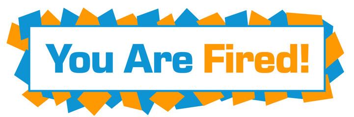 You Are Fired Blue Orange Random Shapes Horizontal