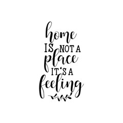 Home is not a place it's a feeling. Modern calligraphy for cards, t-shirts, posters, mugs, etc.