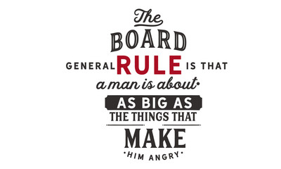 The broad general rule is that a man is about as big as the things that make him angry.