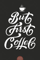 Hand drawn lettering - But First Coffee. Elegant modern handwritten calligraphy. Vector Ink illustration. For cards, invitations, prints etc