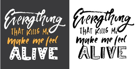 Everything that kills me, makes me feel alive. Hand lettering