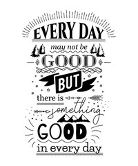 Typography poster with hand drawn elements. Inspirational quote.Every day may not be good but there is something good in every day. Concept design for t-shirt, print, card. Vintage vector illustration