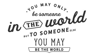 You may only be someone in the world, but to someone else, you may be the world.