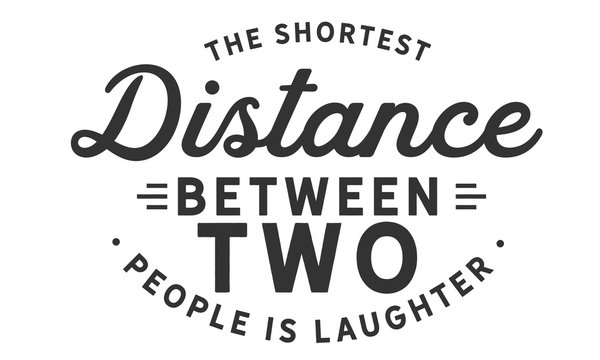 The shortest distance between two people is laughter