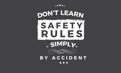 don't learn safety rules,simply by accident