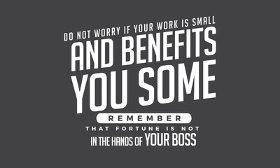 do not worry if your work is small and benefits you some remember that fortune is not in the hands of your boss
