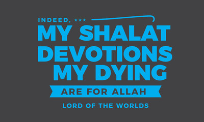indeed, my shalat devotions my dying are for Allah lord of the worlds