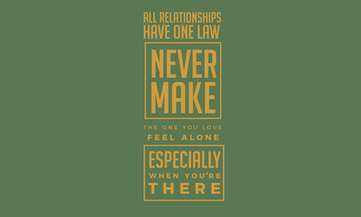 All relationships have one law : Never make the one you love feel alone, especially when your there.