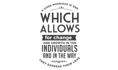A good marriage is one which allows for change and growth in the individuals and in the way they express their love.