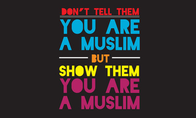 don't tell them you are a muslim but show them you are a muslim
