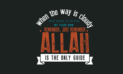 122.	when the way is cloudy and there is no one by your side remember, just remember, Allah is the only guide