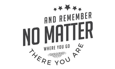 And remember, no matter where you go, there you are.