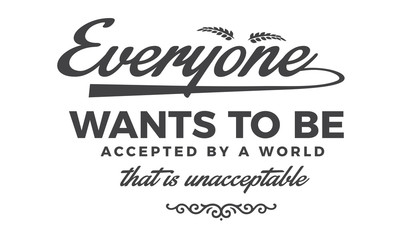 Everyone wants to be accepted by a world that is unacceptable