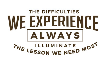 The difficulties we experience Always illuminate the lessons we need most.