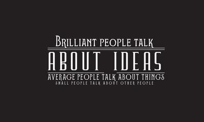 Brilliant people talk about ideas. Average people talk about things. Small people talk about other people