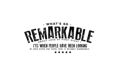 What's so remarkable about Love at first sight? It's when people have been looking at each other for years that it becomes remarkable.