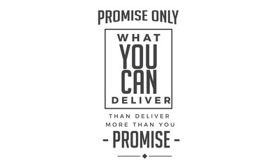 Promise only what you can deliver. Then deliver more than you promise.