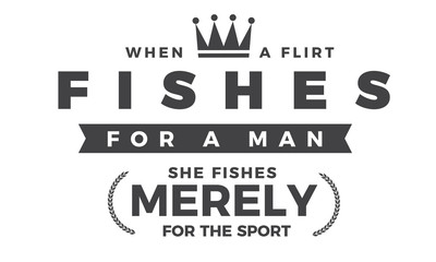 When a flirt fishes for a man, she fishes merely for the sport.