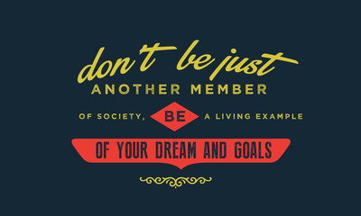 don't be just another member of society, be a living example of your dreams and goals