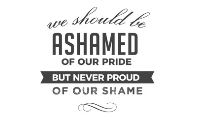 We should be ashamed of our pride, but never proud of our shame.