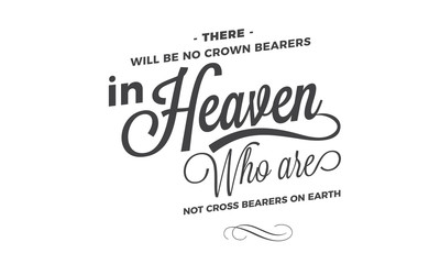 There will be no crown bearers in heaven who are not cross bearers on earth.