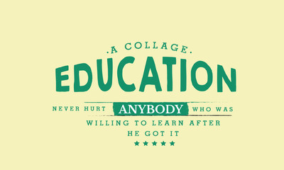a collage education never hurt anybody who was willing to learn after he got it