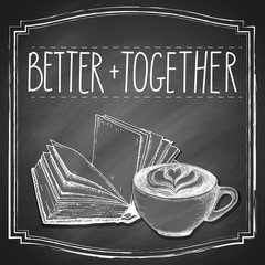 Handwriting Better together slogan on retro black chalkboard background with hand-drawn cup of cappuccino coffee and open book. Vector vintage illustration.