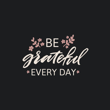Hand drawn lettering card. The inscription: be grateful every day. Perfect design for greeting cards, posters, T-shirts, banners, print invitations.