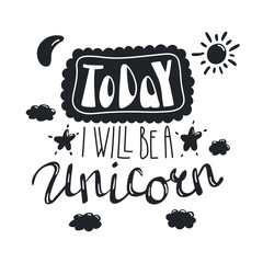 Hand drawn lettering inspirational quote Today I will be a unicorn. Isolated objects on white background. Black and white vector illustration. Design concept for t-shirt print, poster, greeting card.