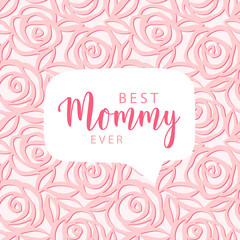 Mother's day card. Best Mommy ever text. Vector hand drawn illustration with speech bubble in the center. Cute gentle pattern of pink roses. Vector card for Mother's day