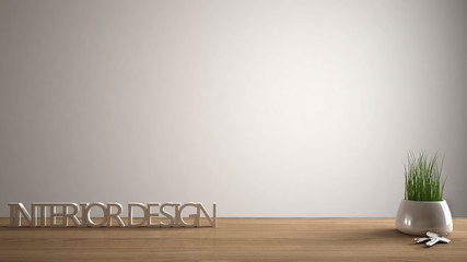 Wooden table, desk or shelf with potted grass plant, house keys and 3D letters making the words interior design, project concept, white copy space background