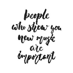 People who show you new music are important - hand drawn lettering quote isolated on the white background. Fun brush ink vector illustration for banners, greeting card, poster design, photo overlays.