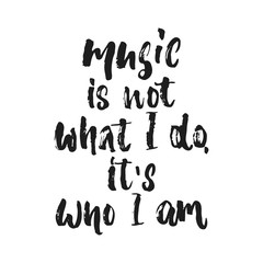 Music is not what i do, it's who i am- hand drawn lettering quote isolated on the white background. Fun brush ink vector illustration for banners, greeting card, poster design, photo overlays.