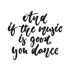 And if the music is good. you dance - hand drawn lettering quote isolated on the white background. Fun brush ink vector illustration for banners, greeting card, poster design, photo overlays.